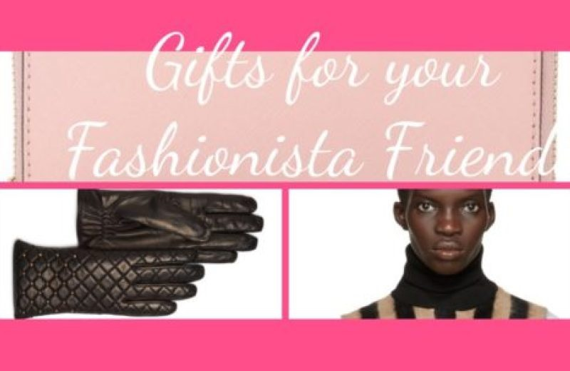 Great Gifts for your Fashionista Friends