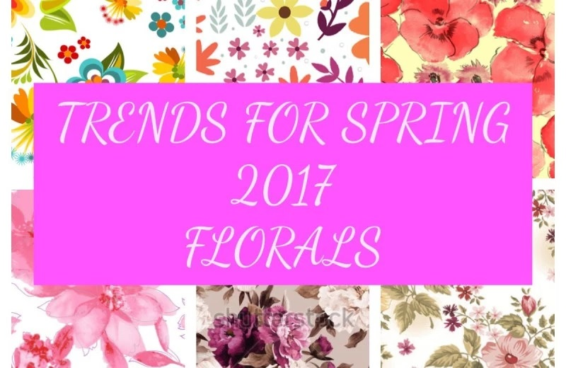 TRENDS FOR SPRING 2017 ; CHAPTER 2 FLORALS