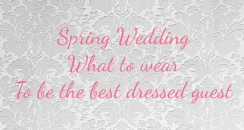 SPRING WEDDING , WHAT TO WEAR TO BE THE BEST DRESSED GUEST