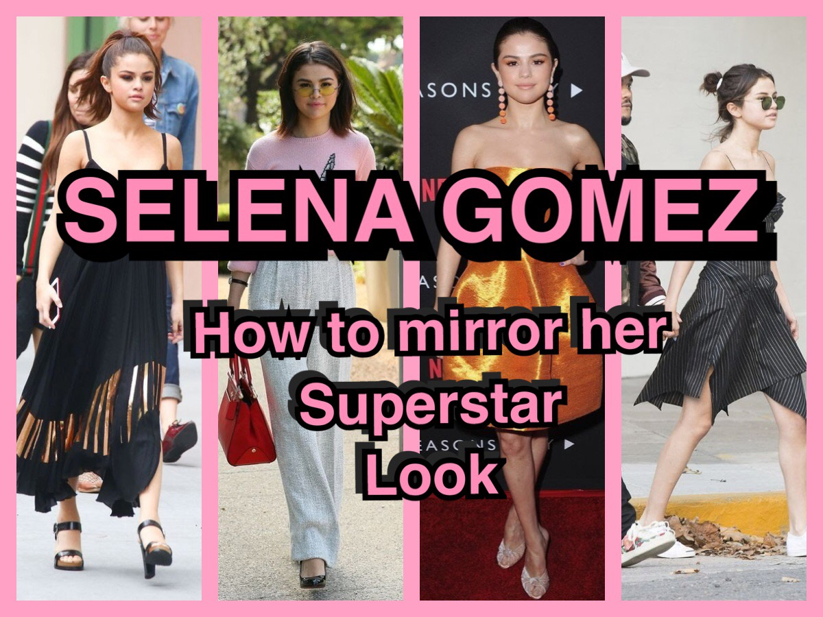SELENA GOMEZ ; HOW TO MIRROR HER SUPERSTAR LOOK
