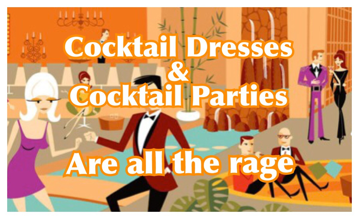 COCKTAIL DRESSES and  COCKTAIL PARTIES ARE ALL THE RAGE.