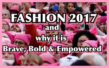 FASHION 2017 AND WHY IT IS BRAVE ,BOLD AND EMPOWERED
